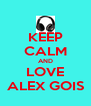 KEEP CALM AND LOVE ALEX GOIS - Personalised Poster A4 size