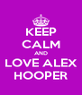 KEEP CALM AND LOVE ALEX HOOPER - Personalised Poster A4 size
