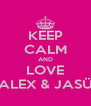 KEEP CALM AND LOVE ALEX & JASÜ - Personalised Poster A4 size