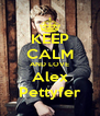 KEEP CALM AND LOVE Alex Pettyfer - Personalised Poster A4 size