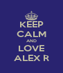 KEEP CALM AND LOVE ALEX R - Personalised Poster A4 size