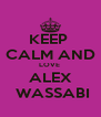 KEEP  CALM AND LOVE  ALEX  WASSABI - Personalised Poster A4 size