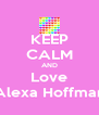 KEEP CALM AND Love Alexa Hoffman - Personalised Poster A4 size