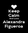 Keep Calm And Love Alexandra Figueroa - Personalised Poster A4 size