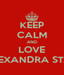 KEEP CALM AND LOVE ALEXANDRA STAN - Personalised Poster A4 size