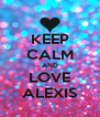 KEEP CALM AND LOVE ALEXIS - Personalised Poster A4 size