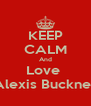 KEEP CALM And Love  Alexis Buckner - Personalised Poster A4 size