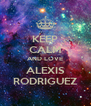 KEEP CALM AND LOVE ALEXIS RODRIGUEZ - Personalised Poster A4 size