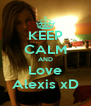 KEEP CALM AND Love Alexis xD - Personalised Poster A4 size