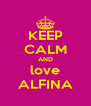 KEEP CALM AND love ALFINA - Personalised Poster A4 size
