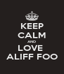 KEEP CALM AND LOVE  ALIFF FOO - Personalised Poster A4 size