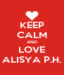 KEEP CALM AND LOVE ALISYA P.H. - Personalised Poster A4 size