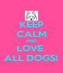 KEEP CALM AND LOVE  ALL DOGS! - Personalised Poster A4 size