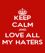 KEEP CALM AND LOVE ALL MY HATERS - Personalised Poster A4 size