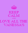 KEEP CALM AND LOVE ALL THE  VANESSA'S - Personalised Poster A4 size