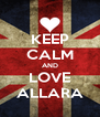 KEEP CALM AND LOVE ALLARA - Personalised Poster A4 size