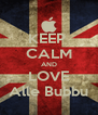 KEEP  CALM AND LOVE Alle Bubbu - Personalised Poster A4 size