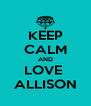 KEEP CALM AND LOVE  ALLISON - Personalised Poster A4 size
