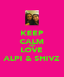 KEEP CALM AND LOVE ALPI & SHIVZ - Personalised Poster A4 size