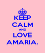 KEEP CALM AND LOVE AMARIA. - Personalised Poster A4 size