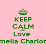 KEEP CALM AND Love  Amelia Charlotte - Personalised Poster A4 size