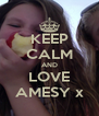 KEEP CALM AND LOVE AMESY x - Personalised Poster A4 size