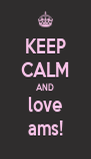 KEEP CALM AND love ams! - Personalised Poster A4 size
