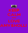 KEEP CALM AND LOVE AMY&HOLLI  - Personalised Poster A4 size