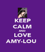 KEEP CALM AND LOVE AMY-LOU  - Personalised Poster A4 size