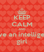 KEEP CALM AND love an intelligent girl - Personalised Poster A4 size