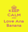 KEEP CALM AND Love Ana Banana - Personalised Poster A4 size