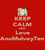 KEEP CALM AND Love AnaMulvoyTen - Personalised Poster A4 size