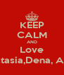KEEP CALM AND Love Anastasia,Dena, Alexia - Personalised Poster A4 size
