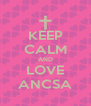 KEEP CALM AND LOVE ANCSA - Personalised Poster A4 size