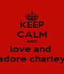 KEEP CALM AND love and  adore charley - Personalised Poster A4 size
