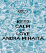 KEEP CALM AND LOVE ANDRA MIHAITA - Personalised Poster A4 size
