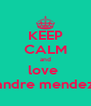 KEEP CALM and love  andre mendez - Personalised Poster A4 size