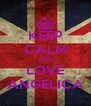 KEEP CALM AND  LOVE  ANGELICA - Personalised Poster A4 size