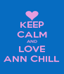 KEEP CALM AND LOVE ANN CHILL - Personalised Poster A4 size