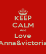 KEEP CALM And Love Anna&victoria - Personalised Poster A4 size