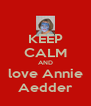 KEEP CALM AND love Annie Aedder - Personalised Poster A4 size