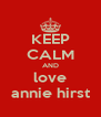 KEEP CALM AND love annie hirst - Personalised Poster A4 size