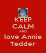 KEEP CALM AND love Annie Tedder - Personalised Poster A4 size