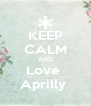 KEEP CALM AND Love  Aprilly  - Personalised Poster A4 size