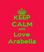 KEEP CALM AND Love Arabella - Personalised Poster A4 size