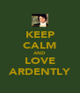 KEEP CALM AND LOVE ARDENTLY - Personalised Poster A4 size