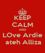 KEEP CALM AND LOve Ardie  ateh Alliza - Personalised Poster A4 size
