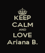 KEEP CALM AND LOVE Ariana B. - Personalised Poster A4 size