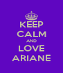 KEEP CALM AND LOVE ARIANE - Personalised Poster A4 size