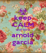 keep CALM and love arnold garcia - Personalised Poster A4 size